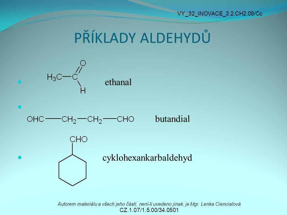 PŘÍKLADY ALDEHYDŮ ethanal butandial cyklohexankarbaldehyd Autorem materiálu a všech jeho částí, není-li uvedeno jinak, je Mgr. Lenka Ciencialová CZ.1.