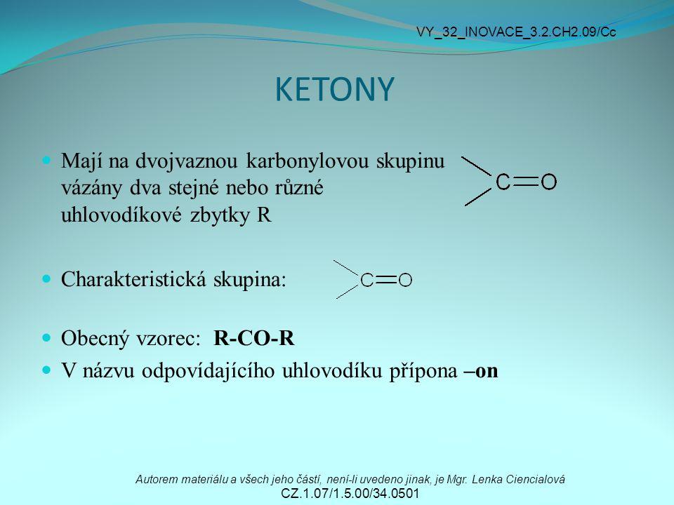 KETONY Mají na dvojvaznou karbonylovou skupinu vázány dva stejné nebo různé uhlovodíkové zbytky R Charakteristická skupina: Obecný vzorec: R-CO-R V ná