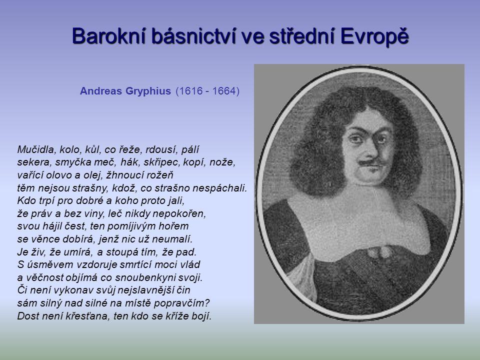 Barokní básnictví ve střední Evropě Andreas Gryphius (1616 - 1664) Mučidla, kolo, kůl, co řeže, rdousí, pálí sekera, smyčka meč, hák, skřipec, kopí, nože, vařící olovo a olej, žhnoucí rožeň těm nejsou strašny, kdož, co strašno nespáchali.