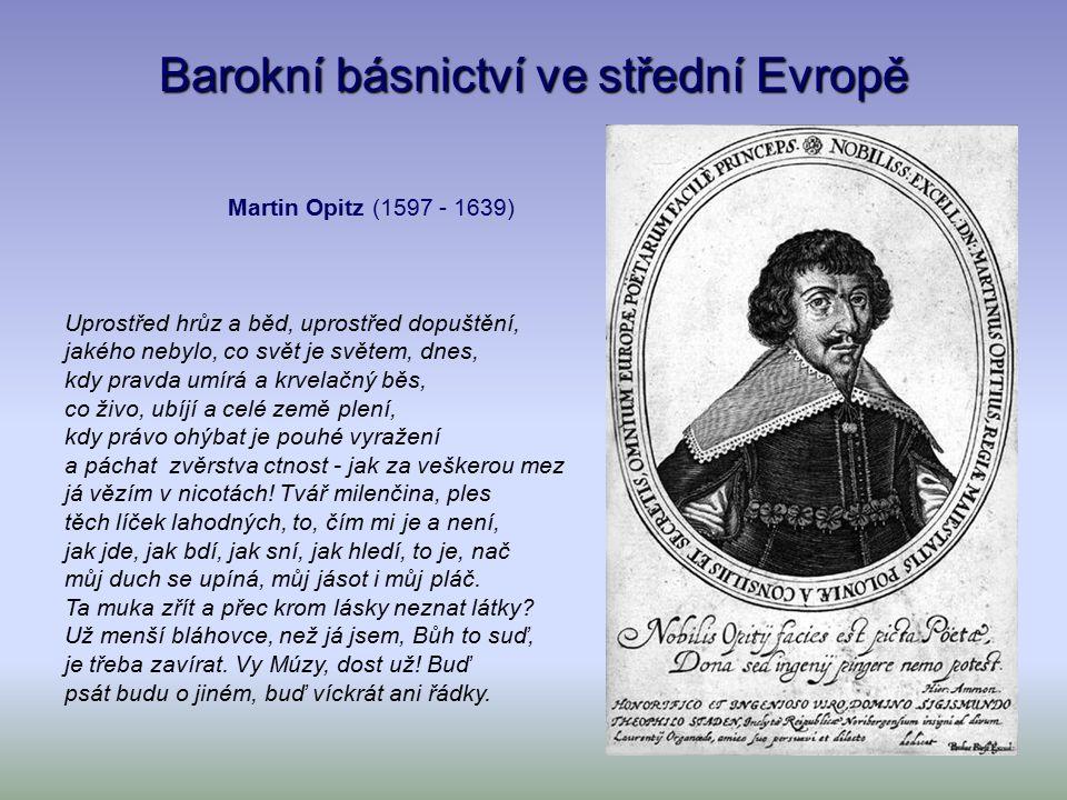 Barokní básnictví ve střední Evropě Martin Opitz (1597 - 1639) Uprostřed hrůz a běd, uprostřed dopuštění, jakého nebylo, co svět je světem, dnes, kdy pravda umírá a krvelačný běs, co živo, ubíjí a celé země plení, kdy právo ohýbat je pouhé vyražení a páchat zvěrstva ctnost - jak za veškerou mez já vězím v nicotách.