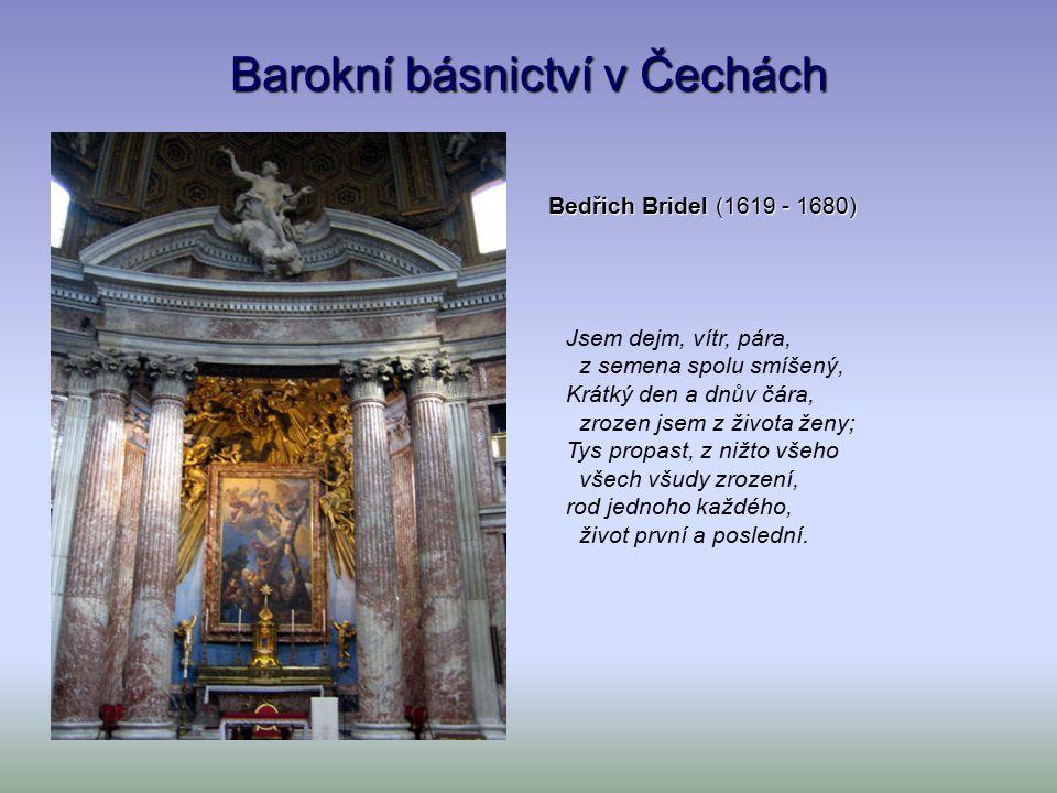 Barokní básnictví v Čechách Bedřich Bridel (1619 - 1680) Jsem dejm, vítr, pára, z semena spolu smíšený, Krátký den a dnův čára, zrozen jsem z života ženy; Tys propast, z nižto všeho všech všudy zrození, rod jednoho každého, život první a poslední.