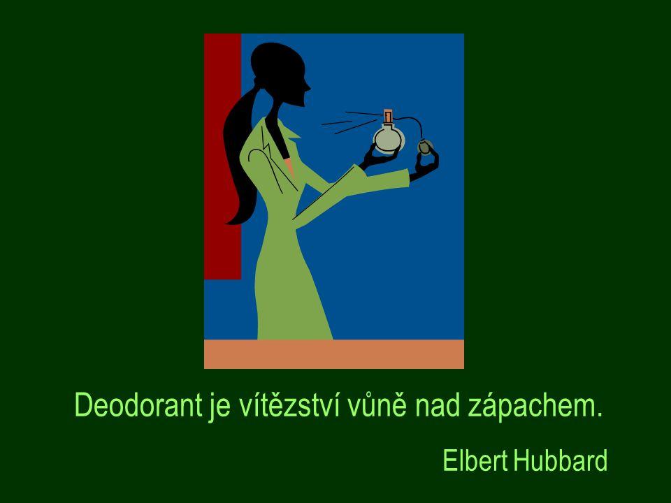 Deodorant je vítězství vůně nad zápachem. Elbert Hubbard