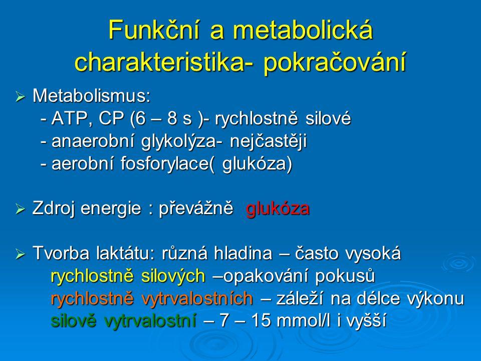 Funkční a metabolická charakteristika- pokračování Rychlostně silové Atletika - skoky :krátkodobé výkony, koordinačně náročné, zdroj energie ATP,CP, La 3 – 6 mmol/l, Atletika – vrhy a hody :krátkodobé výkony, zdroj energie ATP,CP Alpské lyžování :doba výkonu 45 – 120 s, intenzita submaximální až maximální ( náročnost se přirovnává běhu na 400 – 800 m ) Slalom : 90% anaerobní, 10% aerobní Obří slalom : 60% anaerobní, 40% aerobní Sjezd : 50% anaerobní, 50% aerobní - vysoký podíl isotonických kontrakcí = rychlý nástup lokální únavy, přetížení svalových skupin, obrovské zatížení nervosvalového systému La 12 – 15 mmol/l Skoky na lyžích : několik s, ATP, CP, důležitý odraz
