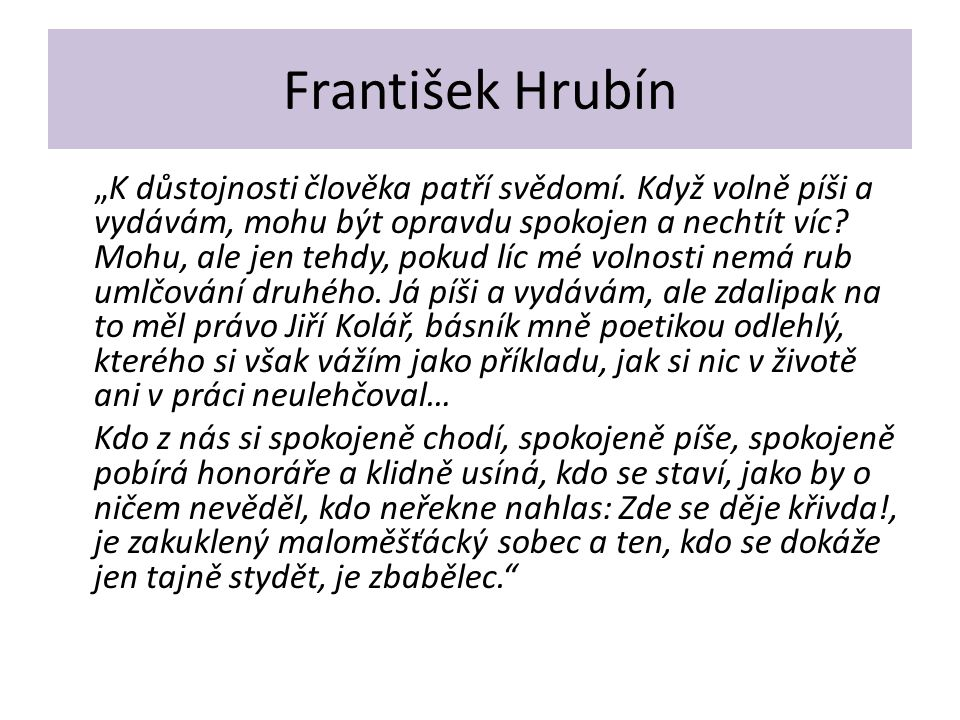 """František Hrubín """"K důstojnosti člověka patří svědomí. Když volně píši a vydávám, mohu být opravdu spokojen a nechtít víc? Mohu, ale jen tehdy, pokud"""