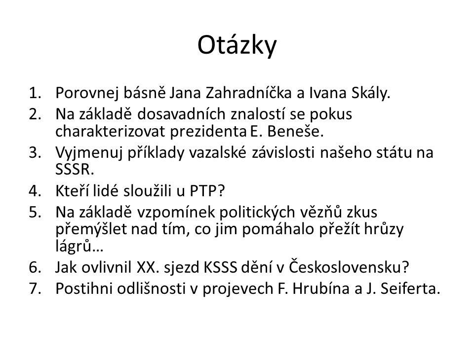 Otázky 1.Porovnej básně Jana Zahradníčka a Ivana Skály. 2.Na základě dosavadních znalostí se pokus charakterizovat prezidenta E. Beneše. 3.Vyjmenuj př