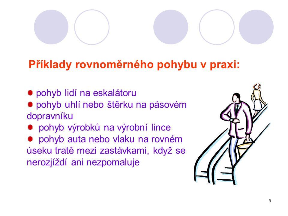 Příklady rovnoměrného pohybu v praxi: pohyb lidí na eskalátoru pohyb uhlí nebo štěrku na pásovém dopravníku pohyb výrobků na výrobní lince pohyb auta