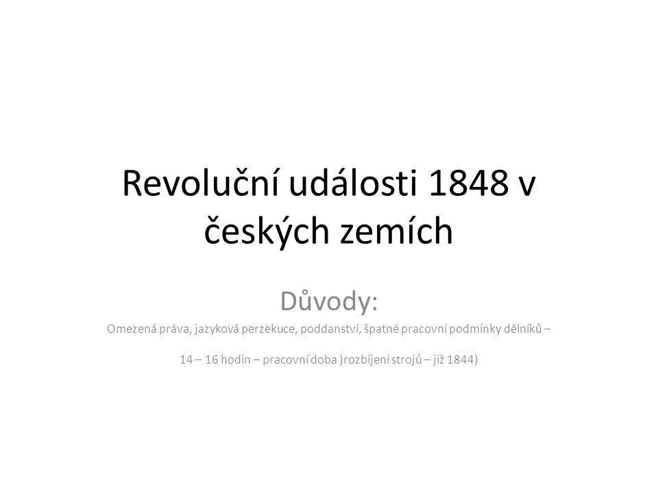 Revoluční události 1848 v českých zemích Důvody: Omezená práva, jazyková perzekuce, poddanství, špatné pracovní podmínky dělníků – 14 – 16 hodin – pra