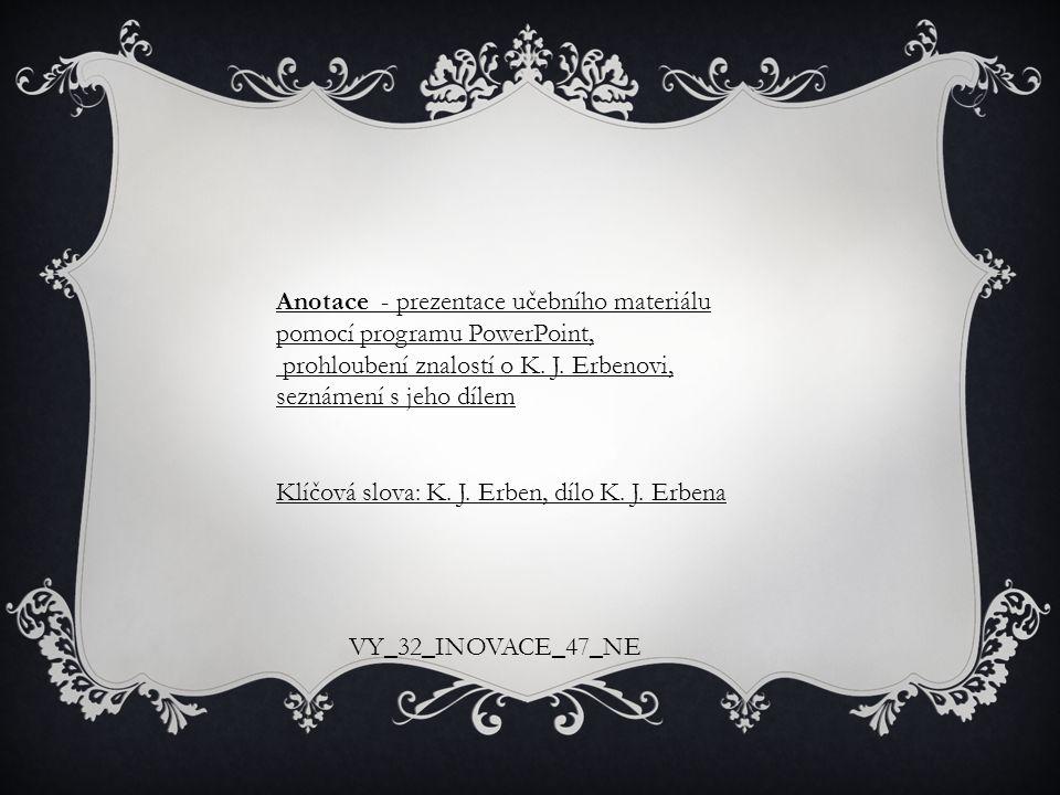 Anotace - prezentace učebního materiálu pomocí programu PowerPoint, prohloubení znalostí o K. J. Erbenovi, seznámení s jeho dílem Klíčová slova: K. J.