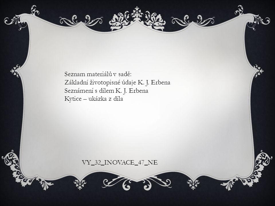 Seznam materiálů v sadě: Základní životopisné údaje K. J. Erbena Seznámení s dílem K. J. Erbena Kytice – ukázka z díla VY_32_INOVACE_47_NE