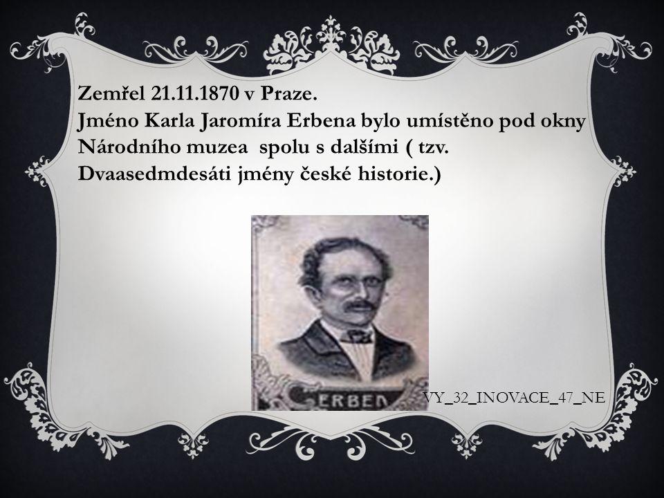 Zemřel 21.11.1870 v Praze. Jméno Karla Jaromíra Erbena bylo umístěno pod okny Národního muzea spolu s dalšími ( tzv. Dvaasedmdesáti jmény české histor