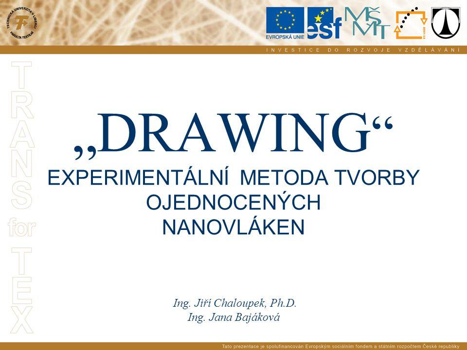 """""""DRAWING """" EXPERIMENTÁLNÍ METODA TVORBY OJEDNOCENÝCH NANOVLÁKEN Ing. Jiří Chaloupek, Ph.D. Ing. Jana Bajáková"""