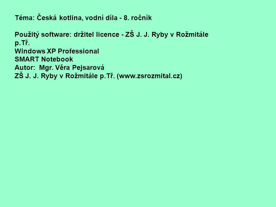 Téma: Česká kotlina, vodní díla - 8. ročník Použitý software: držitel licence - ZŠ J. J. Ryby v Rožmitále p.Tř. Windows XP Professional SMART Notebook