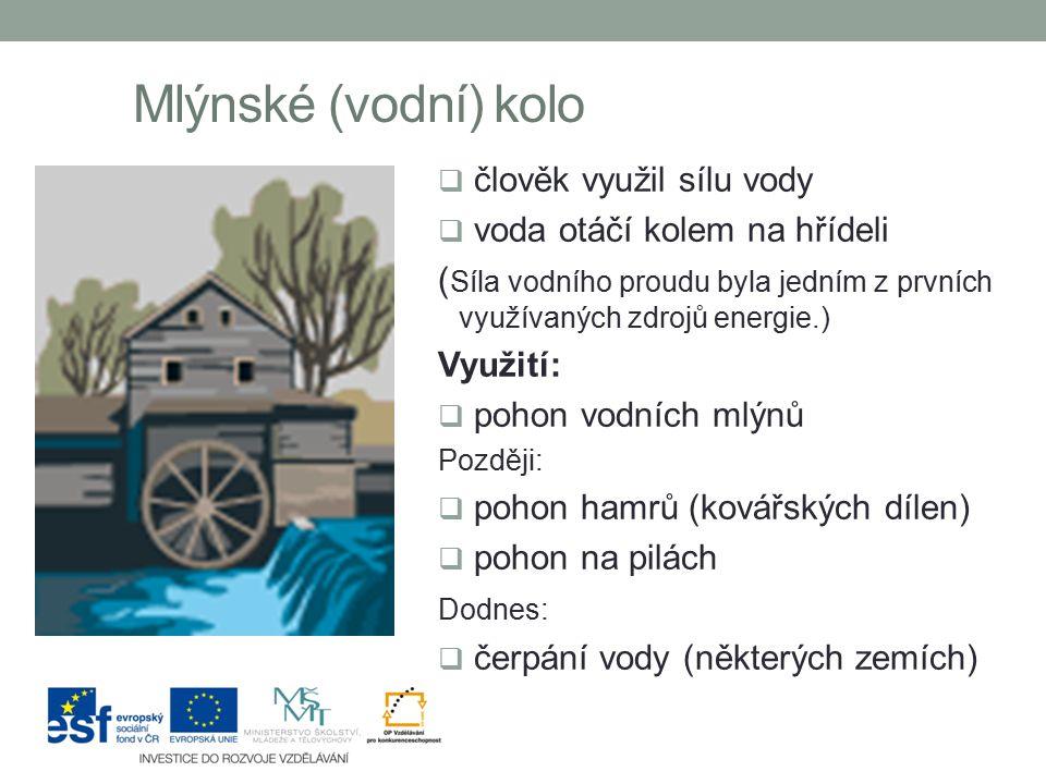 Mlýnské (vodní) kolo  člověk využil sílu vody  voda otáčí kolem na hřídeli ( Síla vodního proudu byla jedním z prvních využívaných zdrojů energie.)