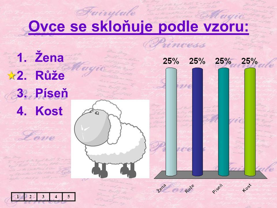 Ovce se skloňuje podle vzoru: 1.Žena 2.Růže 3.Píseň 4.Kost 12345