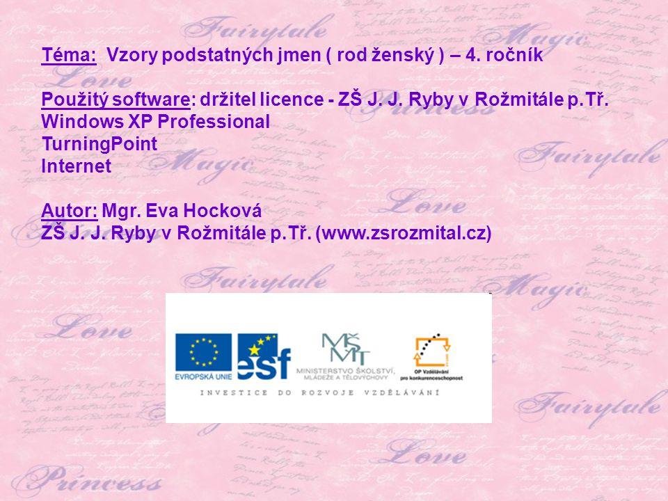 Téma: Vzory podstatných jmen ( rod ženský ) – 4. ročník Použitý software: držitel licence - ZŠ J. J. Ryby v Rožmitále p.Tř. Windows XP Professional Tu