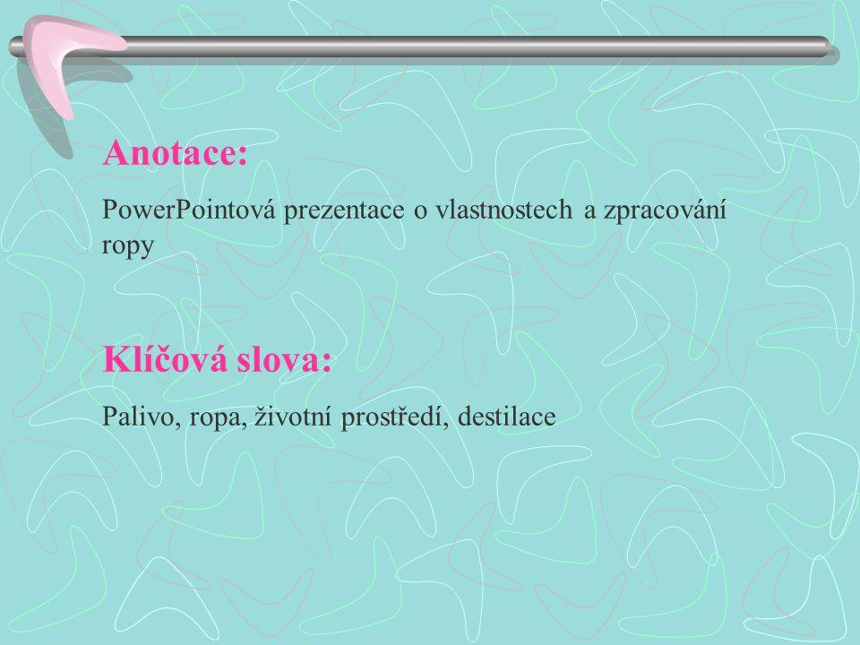 Anotace: PowerPointová prezentace o vlastnostech a zpracování ropy Klíčová slova: Palivo, ropa, životní prostředí, destilace