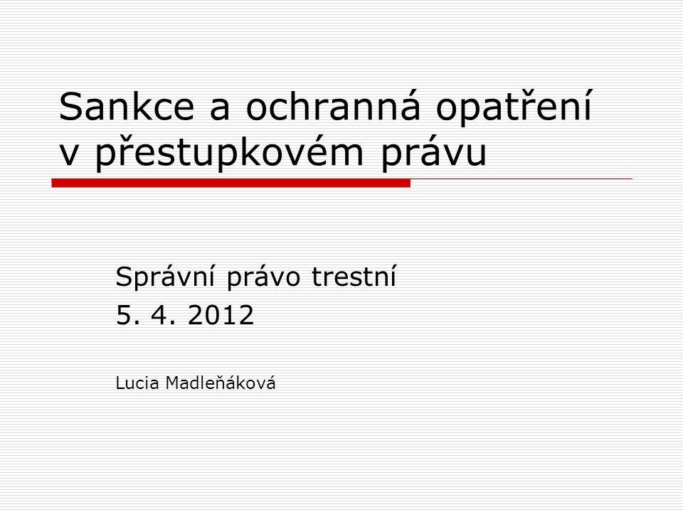 Sankce a ochranná opatření v přestupkovém právu Správní právo trestní 5. 4. 2012 Lucia Madleňáková