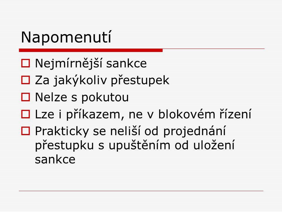 Napomenutí  Nejmírnější sankce  Za jakýkoliv přestupek  Nelze s pokutou  Lze i příkazem, ne v blokovém řízení  Prakticky se neliší od projednání přestupku s upuštěním od uložení sankce