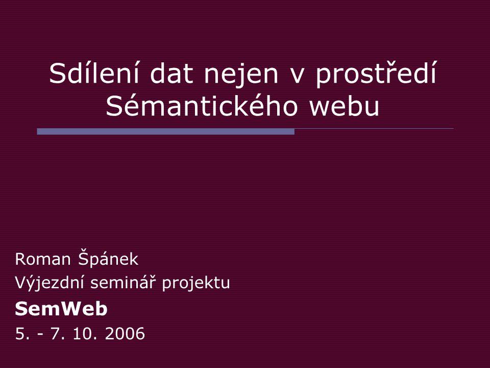 Sdílení dat nejen v prostředí Sémantického webu Roman Špánek Výjezdní seminář projektu SemWeb 5.