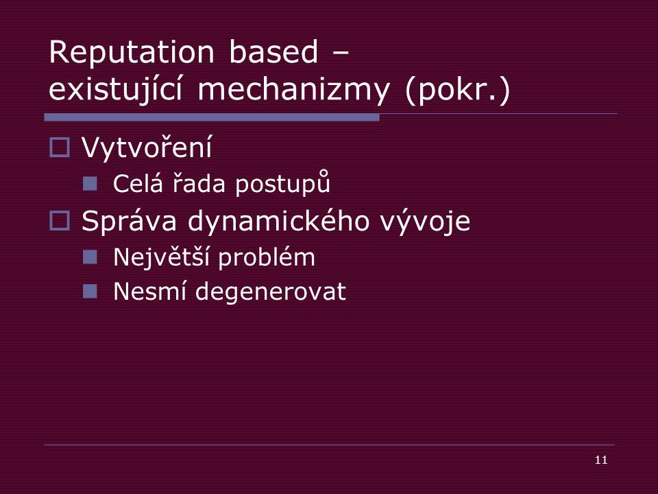 11 Reputation based – existující mechanizmy (pokr.)  Vytvoření Celá řada postupů  Správa dynamického vývoje Největší problém Nesmí degenerovat