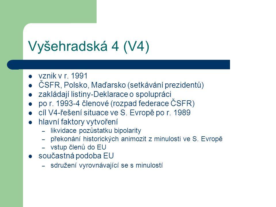 Vyšehradská 4 (V4) vznik v r. 1991 ČSFR, Polsko, Maďarsko (setkávání prezidentů) zakládají listiny-Deklarace o spolupráci po r. 1993-4 členové (rozpad