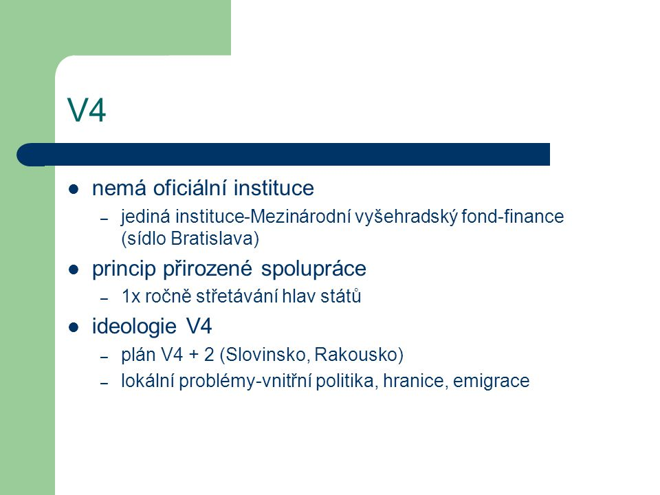 V4 nemá oficiální instituce – jediná instituce-Mezinárodní vyšehradský fond-finance (sídlo Bratislava) princip přirozené spolupráce – 1x ročně střetáv