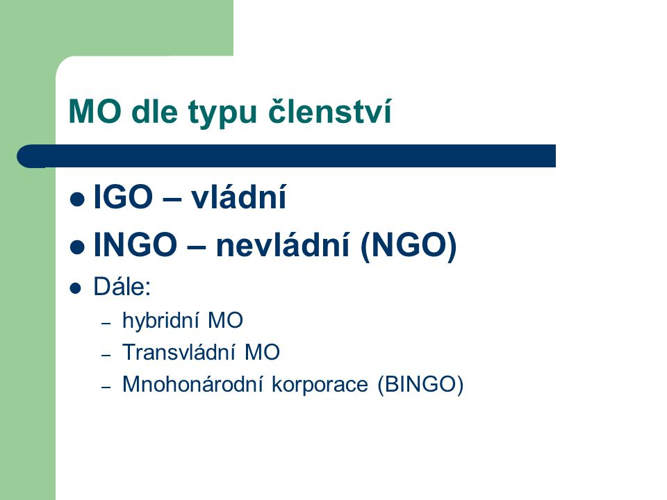 MO dle typu členství IGO – vládní INGO – nevládní (NGO) Dále: – hybridní MO – Transvládní MO – Mnohonárodní korporace (BINGO)