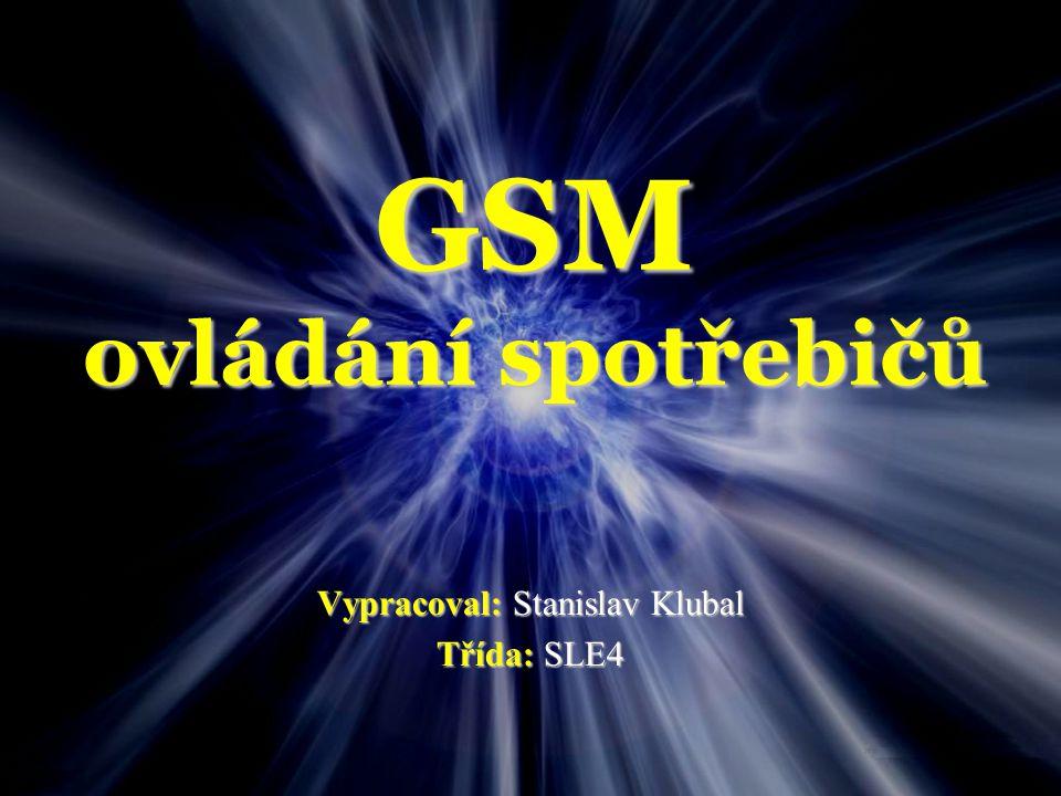 GSM ovládání spotřebičů Vypracoval: Stanislav Klubal Třída: SLE4