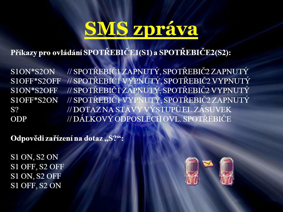 SMS zpráva Příkazy pro ovládání SPOTŘEBIČE1(S1) a SPOTŘEBIČE2(S2): S1ON*S2ON// SPOTŘEBIČ1 ZAPNUTÝ, SPOTŘEBIČ2 ZAPNUTÝ S1OFF*S2OFF// SPOTŘEBIČ1 VYPNUTÝ