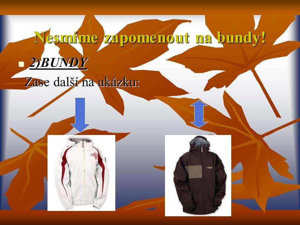 Nesmíme zapomenout na bundy! 2)BUNDY 2)BUNDY Zase další na ukázku: Zase další na ukázku: