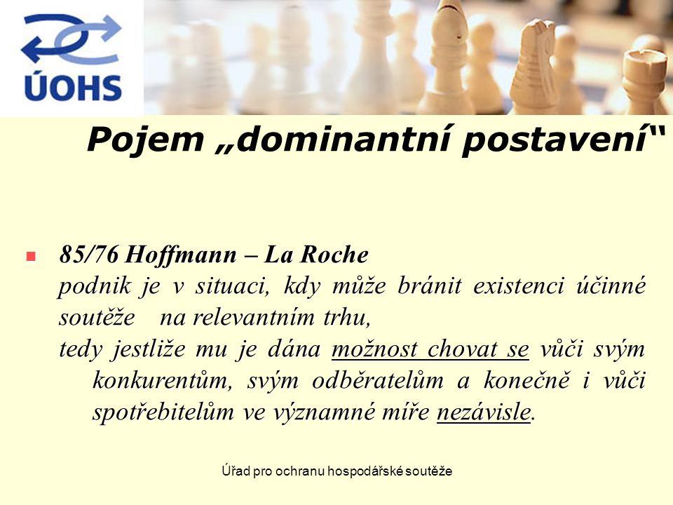 """Úřad pro ochranu hospodářské soutěže Pojem """"dominantní postavení 85/76 Hoffmann – La Roche 85/76 Hoffmann – La Roche podnik je v situaci, kdy může bránit existenci účinné soutěže na relevantním trhu, tedy jestliže mu je dána možnost chovat se vůči svým konkurentům, svým odběratelům a konečně i vůči spotřebitelům ve významné míře nezávisle."""