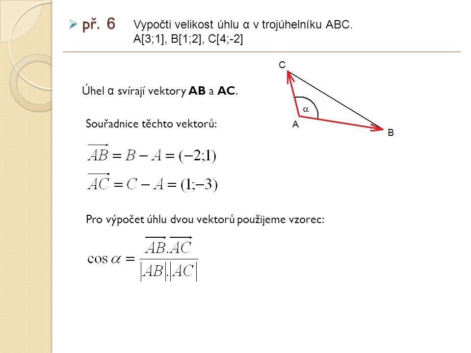 Úhel α svírají vektory AB a AC. př. 6 Vypočti velikost úhlu α v trojúhelníku ABC.