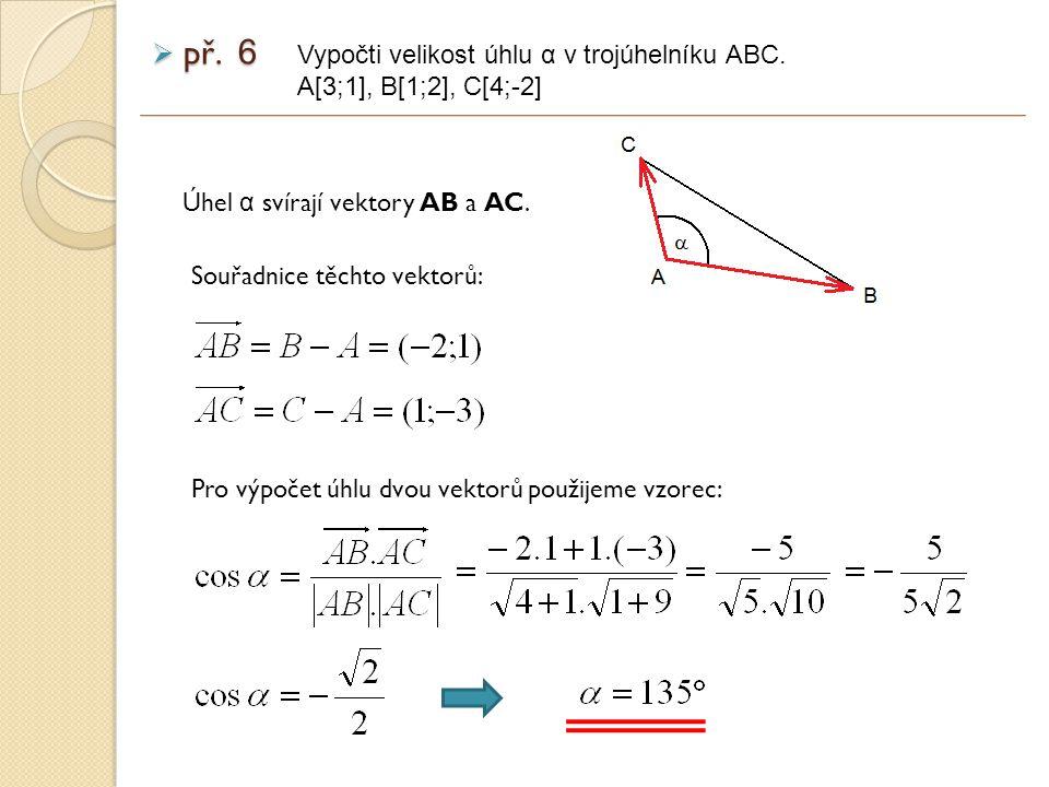 výsledek zadání  př. 6 Vypočti velikost úhlu α v trojúhelníku ABC. A[3;1], B[1;2], C[4;-2]
