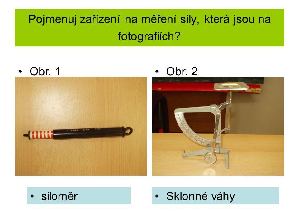 Pojmenuj zařízení na měření síly, která jsou na fotografiích? siloměrSklonné váhy Obr. 1Obr. 2