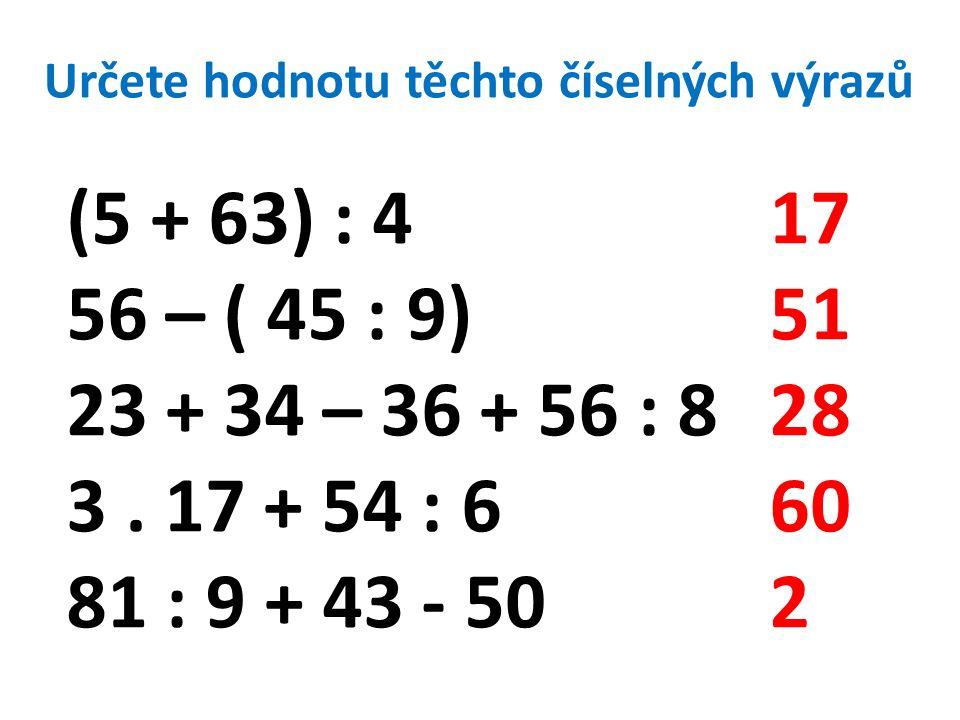 Určete hodnotu těchto číselných výrazů (5 + 63) : 4 56 – ( 45 : 9) 23 + 34 – 36 + 56 : 8 3.
