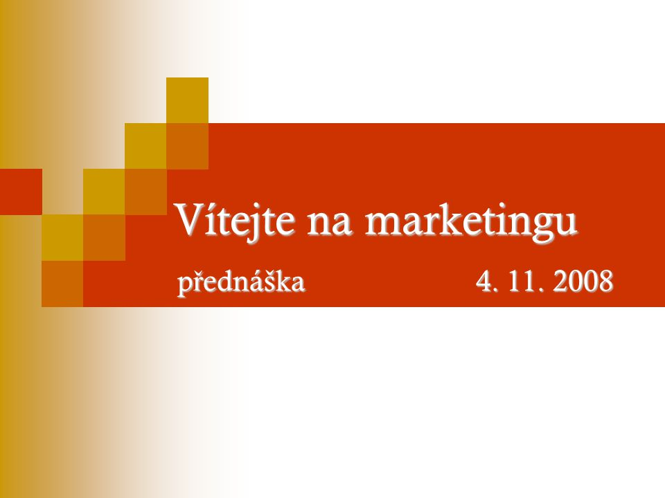 Vítejte na marketingu p ř ednáška 4. 11. 2008