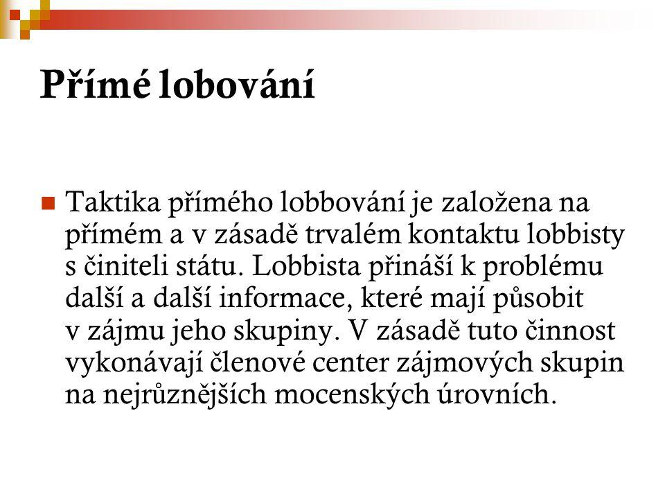 P ř ímé lobování Taktika p ř ímého lobbování je zalo ž ena na p ř ímém a v zásad ě trvalém kontaktu lobbisty s č initeli státu.