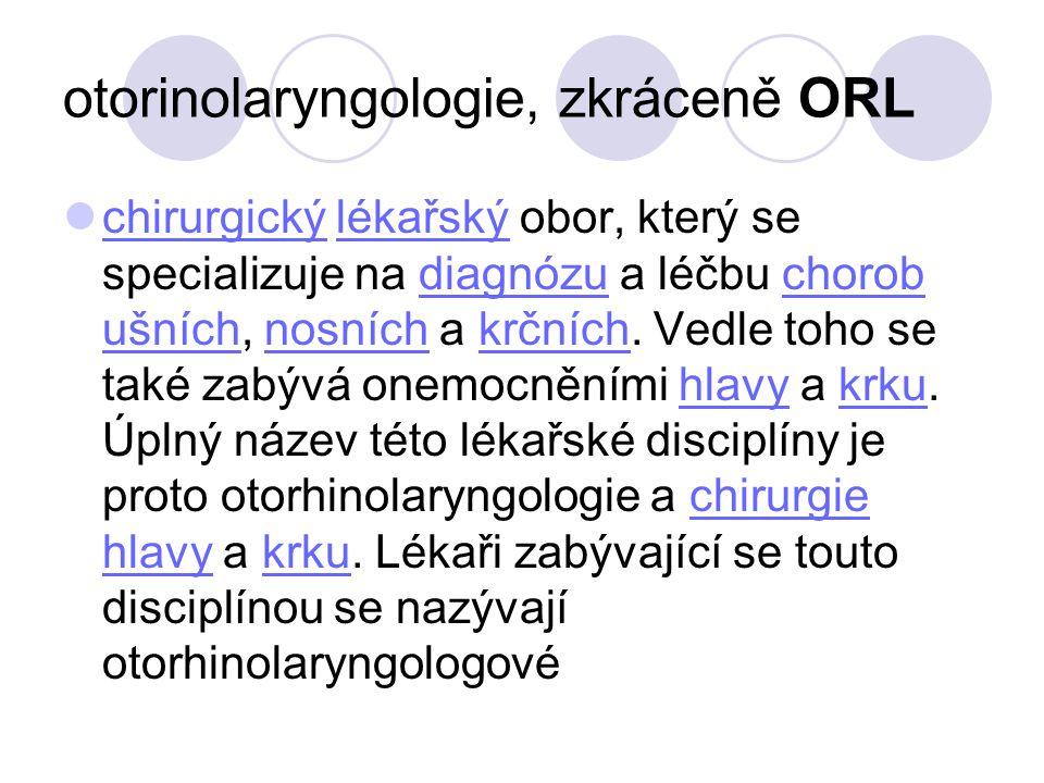 otorinolaryngologie, zkráceně ORL chirurgický lékařský obor, který se specializuje na diagnózu a léčbu chorob ušních, nosních a krčních. Vedle toho se