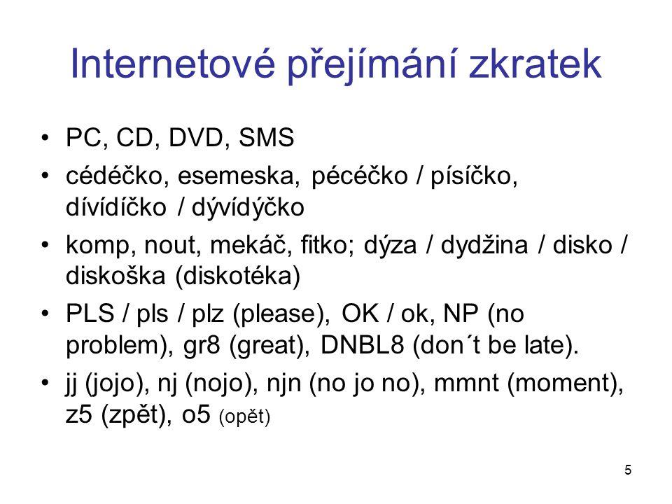 Internetové přejímání zkratek PC, CD, DVD, SMS cédéčko, esemeska, pécéčko / písíčko, dívídíčko / dývídýčko komp, nout, mekáč, fitko; dýza / dydžina / disko / diskoška (diskotéka) PLS / pls / plz (please), OK / ok, NP (no problem), gr8 (great), DNBL8 (don´t be late).