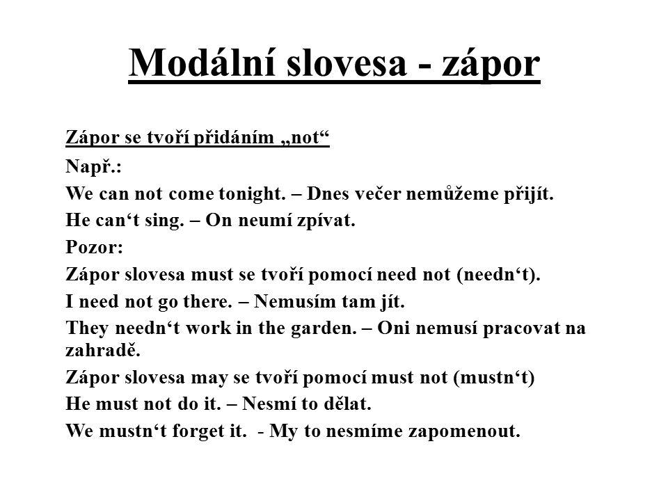 """Modální slovesa - zápor Zápor se tvoří přidáním """"not"""" Např.: We can not come tonight. – Dnes večer nemůžeme přijít. He can't sing. – On neumí zpívat."""