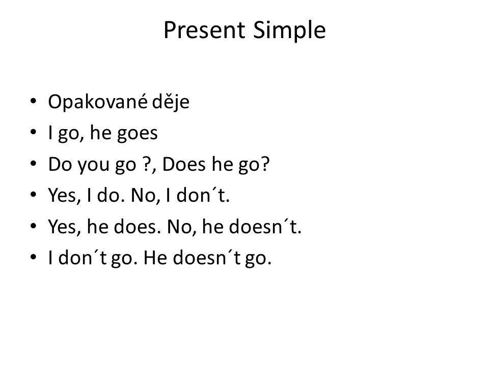 Present Simple Opakované děje I go, he goes Do you go , Does he go.
