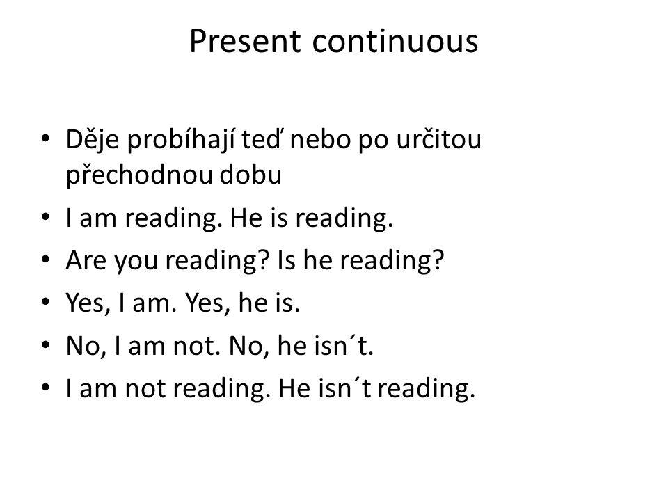 Present continuous Děje probíhají teď nebo po určitou přechodnou dobu I am reading. He is reading. Are you reading? Is he reading? Yes, I am. Yes, he