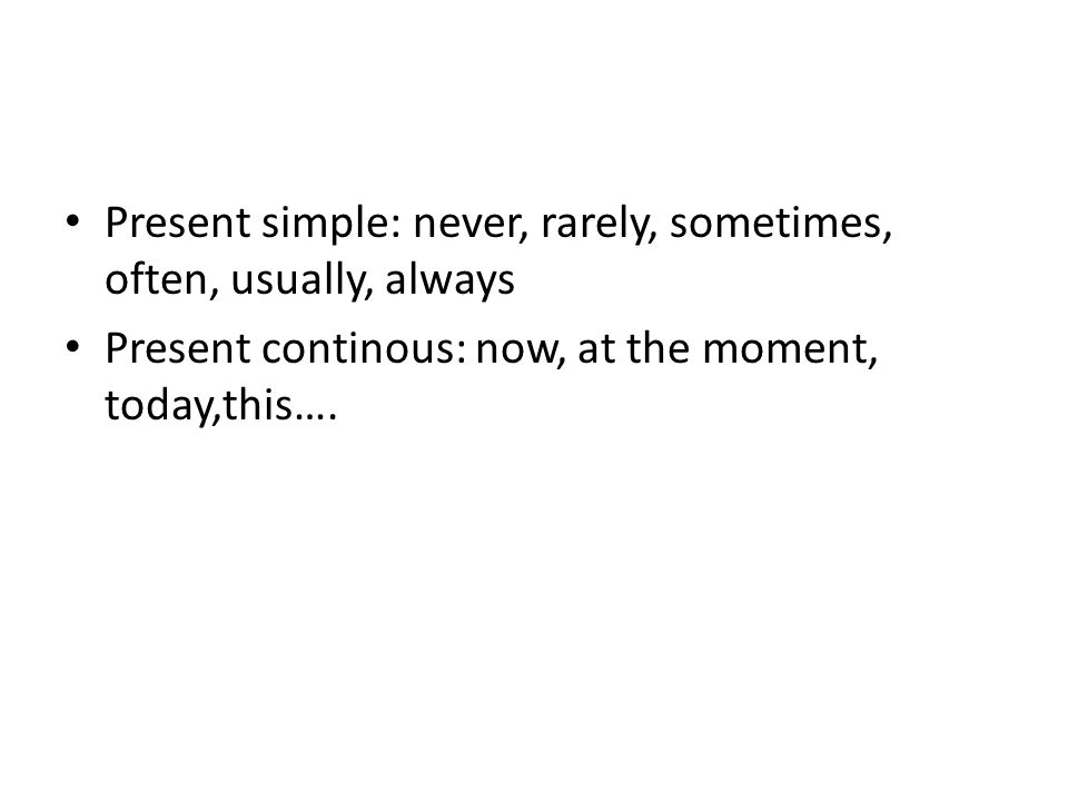 Present simple: never, rarely, sometimes, often, usually, always Present continous: now, at the moment, today,this….