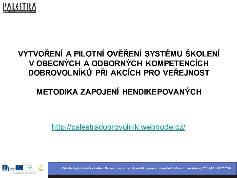 Vytvoření a pilotní ověření systému školení v obecných a odborných kompetencí dobrovolníků při akcích pro veřejnost, CZ.1.07/3.1.00/37.0216 VYTVOŘENÍ A PILOTNÍ OVĚŘENÍ SYSTÉMU ŠKOLENÍ V OBECNÝCH A ODBORNÝCH KOMPETENCÍCH DOBROVOLNÍKŮ PŘI AKCÍCH PRO VEŘEJNOST METODIKA ZAPOJENÍ HENDIKEPOVANÝCH http://palestradobrovolnik.webnode.cz/
