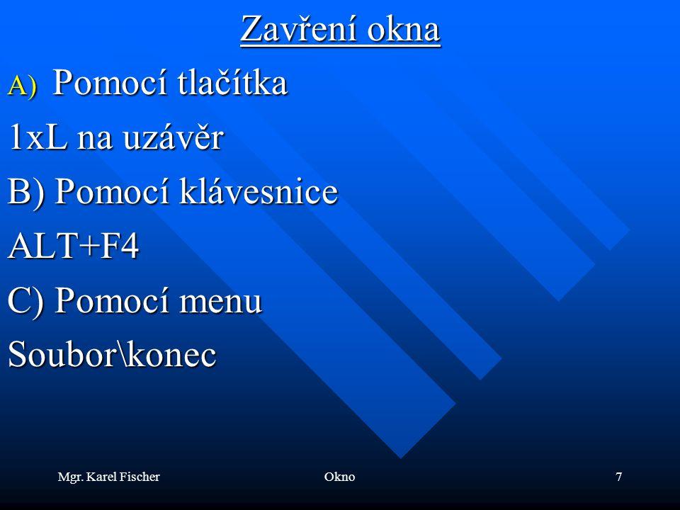 Mgr. Karel FischerOkno7 Zavření okna A) Pomocí tlačítka 1xL na uzávěr B) Pomocí klávesnice ALT+F4 C) Pomocí menu Soubor\konec