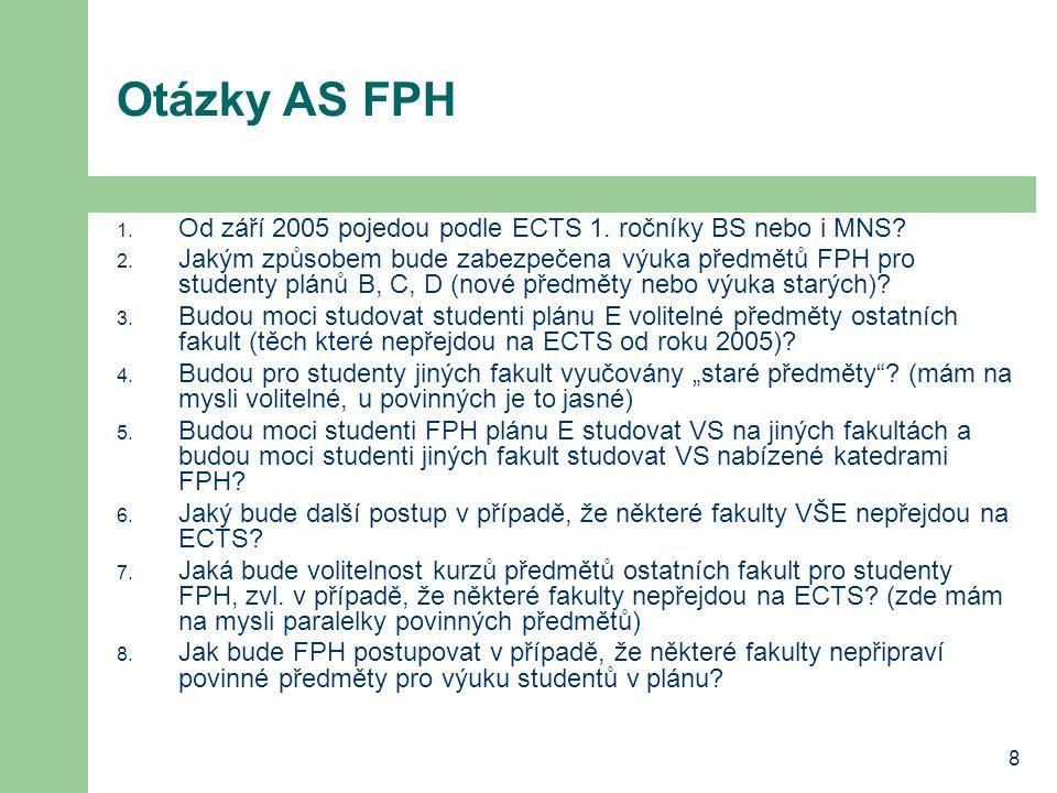 8 Otázky AS FPH 1. Od září 2005 pojedou podle ECTS 1. ročníky BS nebo i MNS? 2. Jakým způsobem bude zabezpečena výuka předmětů FPH pro studenty plánů