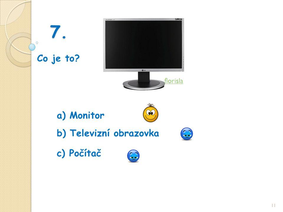 7. Co je to 11 b) Televizní obrazovka a) Monitor c) Počítač florisla