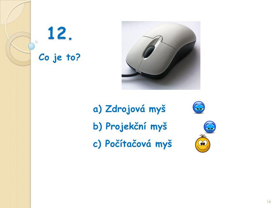 12. Co je to 16 b) Projekční myš a) Zdrojová myš c) Počítačová myš