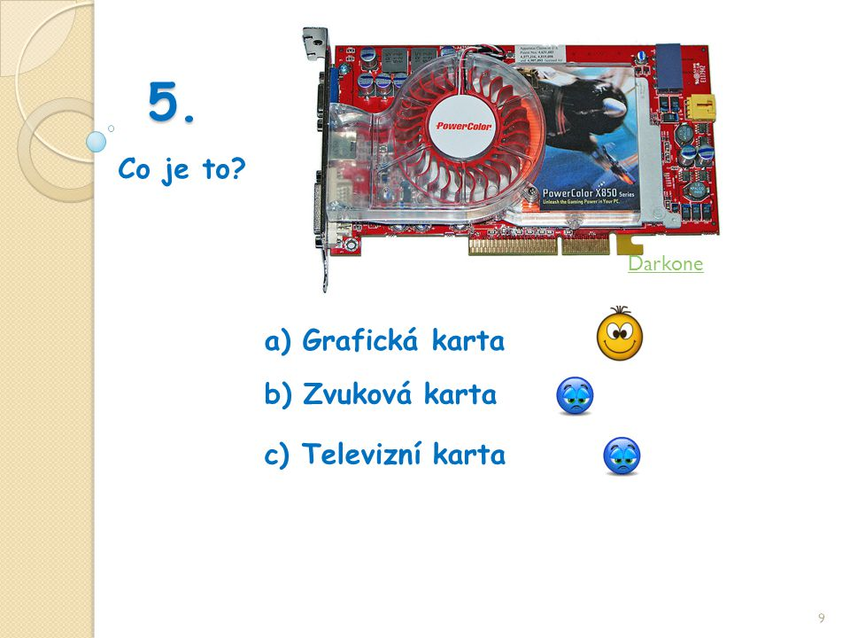 5. Co je to 9 b) Zvuková karta a) Grafická karta c) Televizní karta Darkone