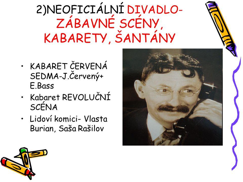 2)NEOFICIÁLNÍ DIVADLO- ZÁBAVNÉ SCÉNY, KABARETY, ŠANTÁNY KABARET ČERVENÁ SEDMA-J.Červený+ E.Bass Kabaret REVOLUČNÍ SCÉNA Lidoví komici- Vlasta Burian,